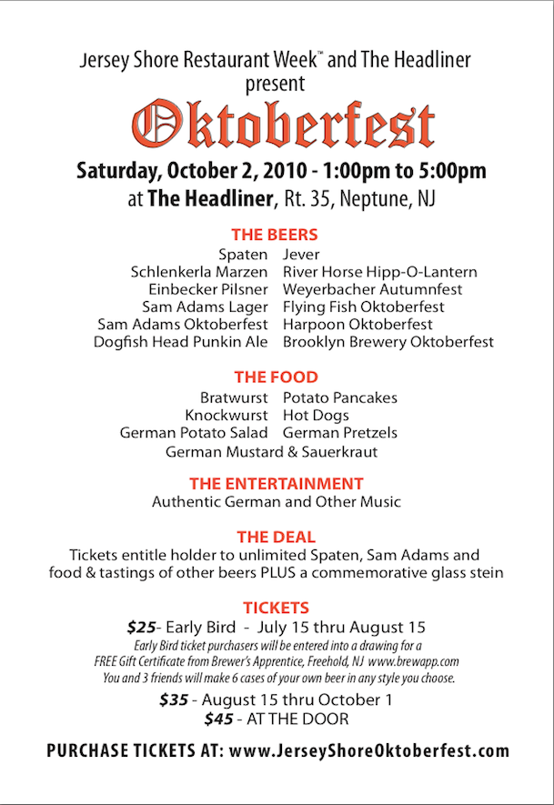 Jersey Shore Restaurant WeekTMand The Headliner present Oktoberfest Saturday, October 2, 2010 - 1:00pm to 5:00pm at The Headliner, Rt. 35, Neptune, NJ THE BEERS Spaten Jever Schlenkerla Marzen Einbecker Pilsner Sam Adams Lager Sam Adams Oktoberfest Dogfish Head Punkin Ale River Horse Hipp-O-Lantern Weyerbacher Autumnfest Flying Fish Oktoberfest Harpoon Oktoberfest Brooklyn Brewery Oktoberfest Bratwurst Knockwurst German Potato Salad Potato Pancakes Hot Dogs German Pretzels THE FOOD German Mustard & Sauerkraut THE ENTERTAINMENT Authentic German and Other Music THE DEAL Tickets entitle holder to unlimited Spaten, Sam Adams and food & tastings of other beers PLUS a commemorative glass stein TICKETS $25- Early Bird - July 15 thru August 15 Early Bird ticket purchasers will be entered into a drawing for a FREE Gift Certificate from Brewer's Apprentice, Freehold, NJ www.brewapp.com You and 3 friends will make 6 cases of your own beer in any style you choose. $35 - August 15 thru October 1 $45 - AT THE DOOR PURCHASE TICKETS AT: www.JerseyShoreOktoberfest.com