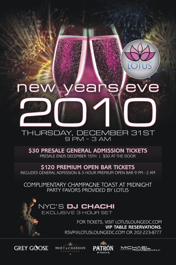LOTUS LOUNGE NYE 2010 $30 General Admission Tickets $120 Premium Open Bar Tickets VIP TABLES AVAILABLE visit www.lotusloungedc.com for more information.